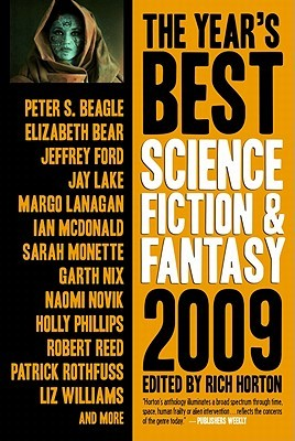 The Year's Best Science Fiction & Fantasy, 2009 by Beth Bernobich, Jeff VanderMeer, Ian McDonald, Catherynne M. Valente, Margo Lanagan, Rachel Swirsky, Ted Kosmathka, Garth Nix, Jonathan Carroll, K.J. Parker, Paul Cornell, Karen Heuler, Peter S. Beagle, Elizabeth Bear, Mary Robinette Kowal, Ann Leckie, Kil Johnson, Christopher Golden, Patrick Rothfuss, Holly Phillips, Meghan McCarron, Paul Park, Delia Sherman, Eugene Mirabelli, Robert Reed, Jay Lake, Rivka Galchen, Paul McAuley, James L. Cambias, Liz Williams, Gene Wolfe, James Alan Gardner, Daryl Gregory, Alice Sola Kim, Yoon Ha Lee, Rich Horton, Kelly Link, Charles Anders, James Maxey, Peter Watts, Elizabeth Hand, Sarah Monette, Richard Bowes, Will McIntosh, James Patrick Kelly, Carol Emshwiller, Naomi Novik, Neil Gaiman, Erik Amundsen, Alex Jeffers, Jeffrey Ford