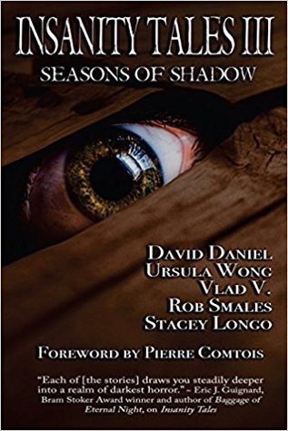 Insanity Tales III: Seasons of Shadow: A Collection of Dark Fiction by Rob Smales, Ursula Wong, Vlad Vaslyn, Stacey Longo, David Daniel
