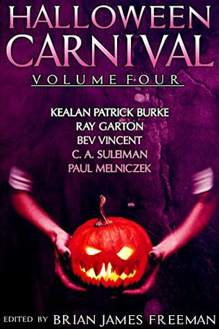 Halloween Carnival Volume 4 by Brian James Freeman, C.A. Suleiman, Ray Garton, Kealan Patrick Burke, Bev Vincent