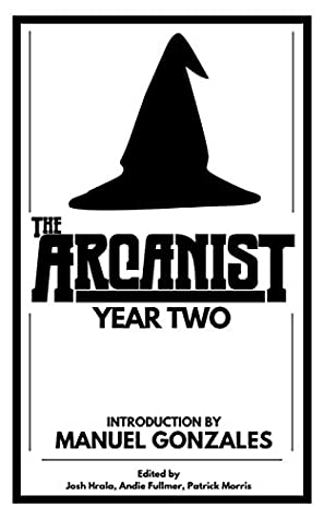 The Arcanist: Year Two: Over 50 bite-sized science fiction, fantasy, and horror stories by Andie Fullmer, Patrick Morris, Josh Hrala