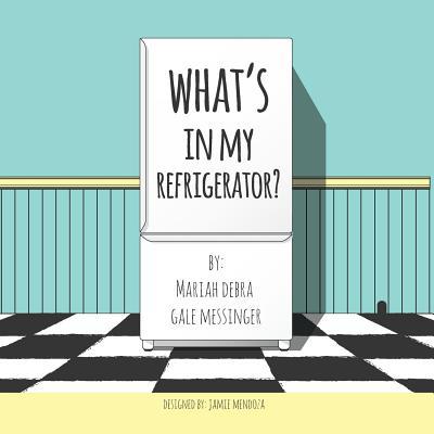 What's In My Refrigerator ? by Jamie Mendoza, Mariah Debra Gale Messinger