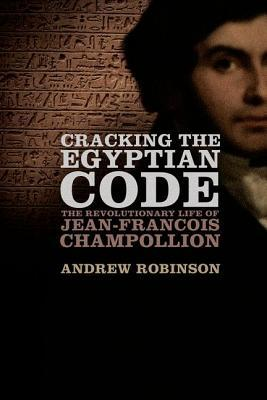 Cracking the Egyptian Code: The Revolutionary Life of Jean-François Champollion by Andrew Robinson