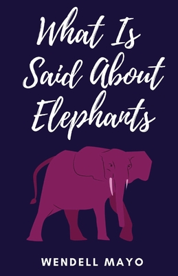 What Is Said About Elephants by Wendell Mayo