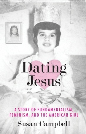 Dating Jesus: A Story of Fundamentalism, Feminism, and the American Girl by Susan Campbell