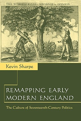 Remapping Early Modern England: The Culture of Seventeenth-Century Politics by Kevin Sharpe