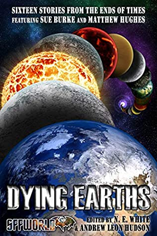 Dying Earths: Sixteen Stories from the Ends of Times by Jeremy Meargee, James Maxstadt, Jez Patterson, George Bradley, Lena Ng, Sue Burke, Andrew Leon Hudson, Daniel Ausema, Scott J. Couturier, Matthew Hughes