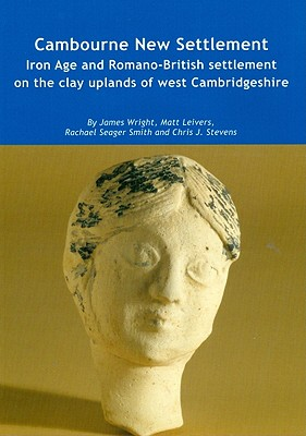Cambourne New Settlement: Iron Age and Romano-British Settlement on the Clay Uplands of West Cambridgeshire [With CDROM] by James Wright, Rachael Seager Smith, Matt Leivers