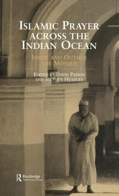 Islamic Prayer Across the Indian Ocean: Inside and Outside the Mosque by Stephen Headley, David Parkin