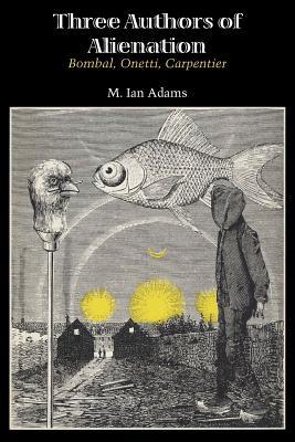 Three Authors of Alienation: Bombal, Onetti, Carpentier by M. Ian Adams