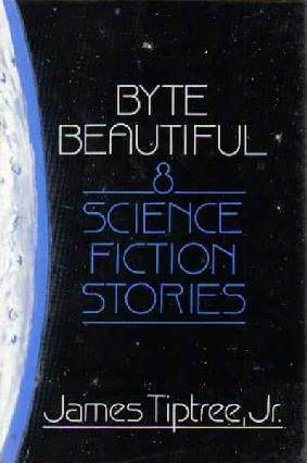 Byte Beautiful: Eight Science Fiction Stories by Michael Bishop, James Tiptree Jr.