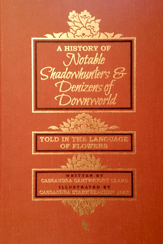 A History of Notable Shadowhunters & Denizens of Downworld Told in the Language of Flowers by Cassandra Jean, Cassandra Clare