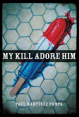 My Kill Adore Him (Andrés Montoya Poetry Prize) by Paul Martínez Pompa