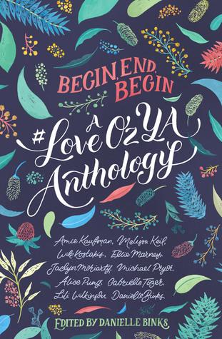 Begin, End, Begin: A #LoveOzYA Anthology by Gabrielle Tozer, Will Kostakis, Michael Pryor, Alice Pung, Lili Wilkinson, Danielle Binks, Jaclyn Moriarty, Melissa Keil, Ellie Marney, Amie Kaufman