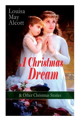 A Christmas Dream & Other Christmas Stories by Louisa May Alcott: Merry Christmas, What the Bell Saw and Said, Becky's Christmas Dream, The Abbot's Gh by Louisa May Alcott