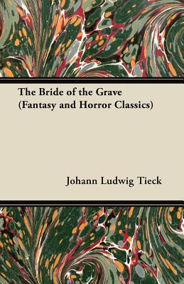 The Bride of the Grave (Fantasy and Horror Classics) by Johann Ludwig Tieck