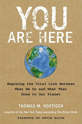 You Are Here: Exposing the Vital Link Between What We Do and What That Does to Our Planet by Kevin Bacon, Thomas M. Kostigen