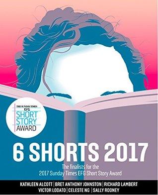 Six Shorts 2017: The finalists for the 2017 Sunday Times EFG Short Story Award by Victor Lodato, Bret Anthony Johnston, Kathleen Alcott, Sally Rooney, Richard Lambert, Celeste Ng