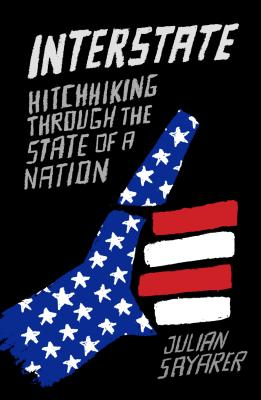 Interstate: Hitch Hiking Through the State of a Nation by Julian Sayarer