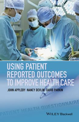 Using Patient Reported Outcomes to Improve Health Care by David Parkin, Nancy Devlin, John Appleby