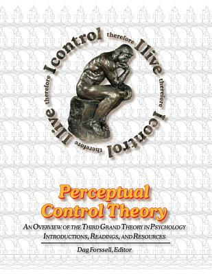 Perceptual Control Theory: An Overview of the Third Grand Theory in Psychology by William T. Powers
