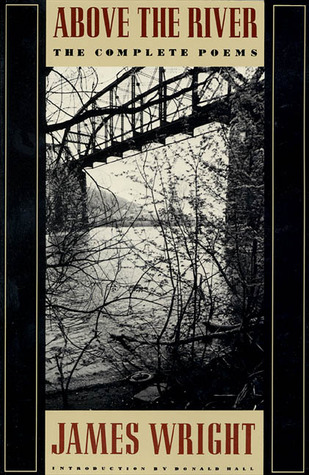 Above the River: The Complete Poems by James Wright, Donald Hall