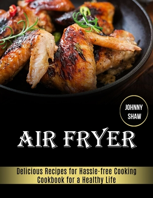 Air Fryer: Cookbook for a Healthy Life (Delicious Recipes for Hassle-free Cooking) by Johnny Shaw