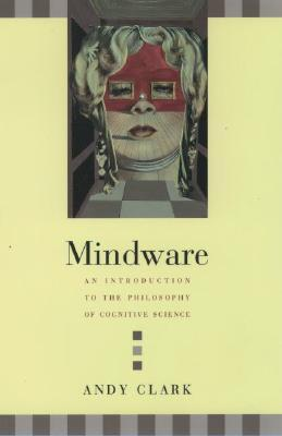 Mindware: An Introduction to the Philosophy of Cognitive Science by Andy Clark