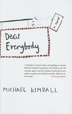 Dear Everybody: A Novel Written in the Form of Letters, Diary Entries, Encyclopedia Entries, Conversations with Various People, Notes by Michael Kimball