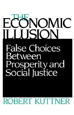 Economic Illusion: False Choices Between Prosperity and Social Justice by Robert Kuttner