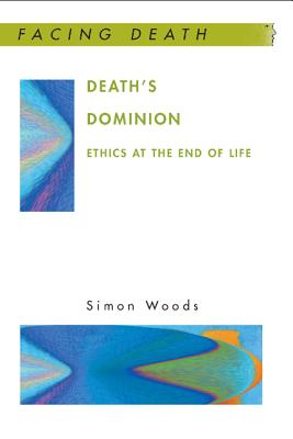 Death's Dominion: Ethics at the End of Life by Simon Woods