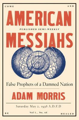 American Messiahs: False Prophets of a Damned Nation by Adam Morris