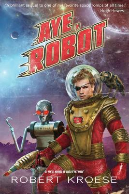 Aye, Robot (A Rex Nihilo Adventure) by Robert Kroese