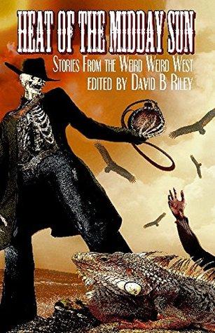 Heat of the Midday Sun: Stories From the Weird Weird West by David Boop, Lyn McConchie, Joel Jenkins, John Howard, Sam Kepfield, C.J. Killmer, Kit Volker, Laura Givens, David B. Riley, J.A. Campbell