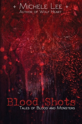 Blood Shots: Tales of Blood and Monsters by Michele Lee