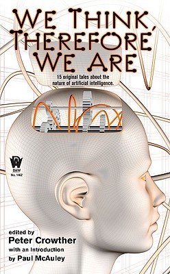We Think, Therefore We Are by Ian Watson, Keith Brooke, Tony Ballantyne, Paul Di Filippo, Chris Roberson, Brian Stableford, James Lovegrove, Adam Roberts, Robert Reed, Patrick O'Leary, Paul McAuley, Marly Youmans, Eric Brown, Stephen Baxter, Garry Kilworth, Peter Crowther, Steven Utley