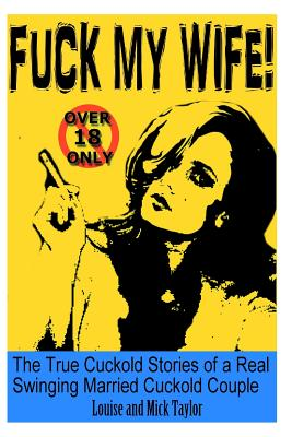 Fuck My Wife!: The True Cuckold Stories of a Real Swinging Married Cuckold Couple by Louise Taylor, Mick Taylor