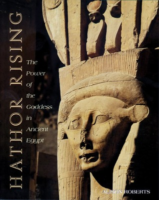 Hathor Rising: The Power of the Goddess in Ancient Egypt by Alison Roberts