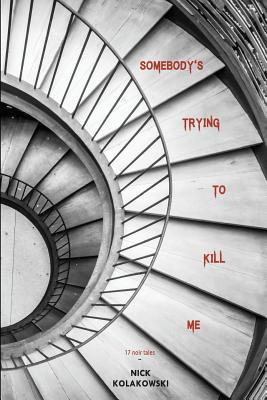 Somebody's Trying to Kill Me by Nick Kolakowski