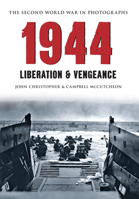 1944 the Second World War in Photographs: Liberation & Vengeance by John Christopher, Campbell McCutcheon