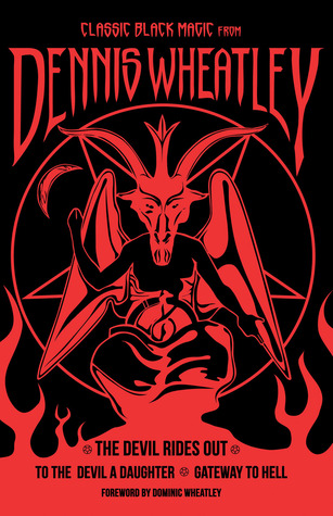 Classic Black Magic from Dennis Wheatley: The Devil Rides Out, To the Devil a Daughter, Gateway to Hell by Dominic Wheatley, Dennis Wheatley
