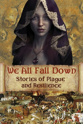 We All Fall Down: Stories of Plague and Resilience by Jean Gill, David Blixt, Kristin Gleeson
