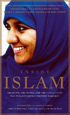 Inside Islam: The Faith, the People and the Conflicts of the World's Fastest Growing Religion by William T. Vollmann, Akbar Ahmed, John Miller, Thomas Cleary, George C. Wolfe, Ryszard Kapuściński, Geraldine Brooks, Bernard Lewis, Fareed Zakaria, Karen Armstrong, V.S. Naipaul, Mark Singer, Michael Wolfe, Geneive Abdo, Robert D. Kaplan, Huston Smith