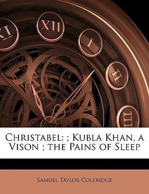 Christabel: Kubla Khan, a Vison; The Pains of Sleep by Samuel Taylor Coleridge