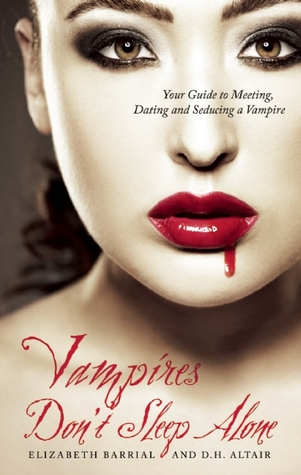 Vampires Don't Sleep Alone: Your Guide to Meeting, Dating and Seducing a Vampire by Elizabeth Barrial, D.H. Altair