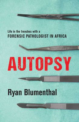 Autopsy - Life In The Trenches With A Forensic Pathologist In Africa by Ryan Blumenthal