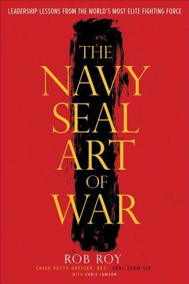 The Navy SEAL Art of War: Leadership Lessons from the World's Most Elite Fighting Force by Rob Roy