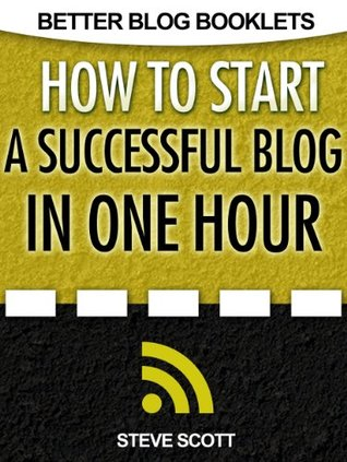 How to Start a Successful Blog in One Hour (Better Blog Booklets) by Steve Scott