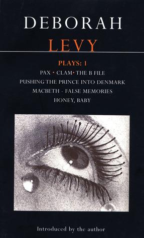 Plays 1: Pax / Clam / The B File / Pushing the Prince Into Denmark / Macbeth—False Memories / Honey, Baby by Deborah Levy