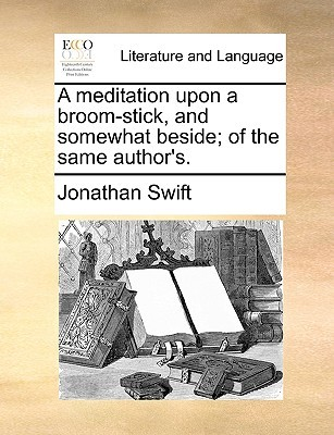 A Meditation Upon a Broom-Stick, and Somewhat Beside; Of the Same Author's. by Jonathan Swift