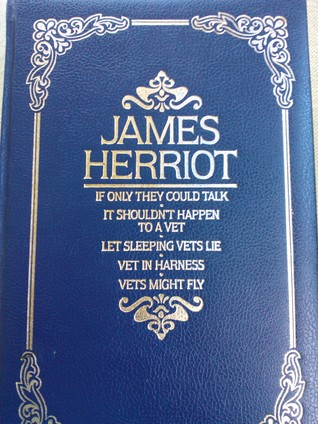 If Only They Could Talk/ It Shouldn't Happen to a Vet / Let Sleeping Vets Lie / Vet in Harness / Vets Might Fly by James Herriot